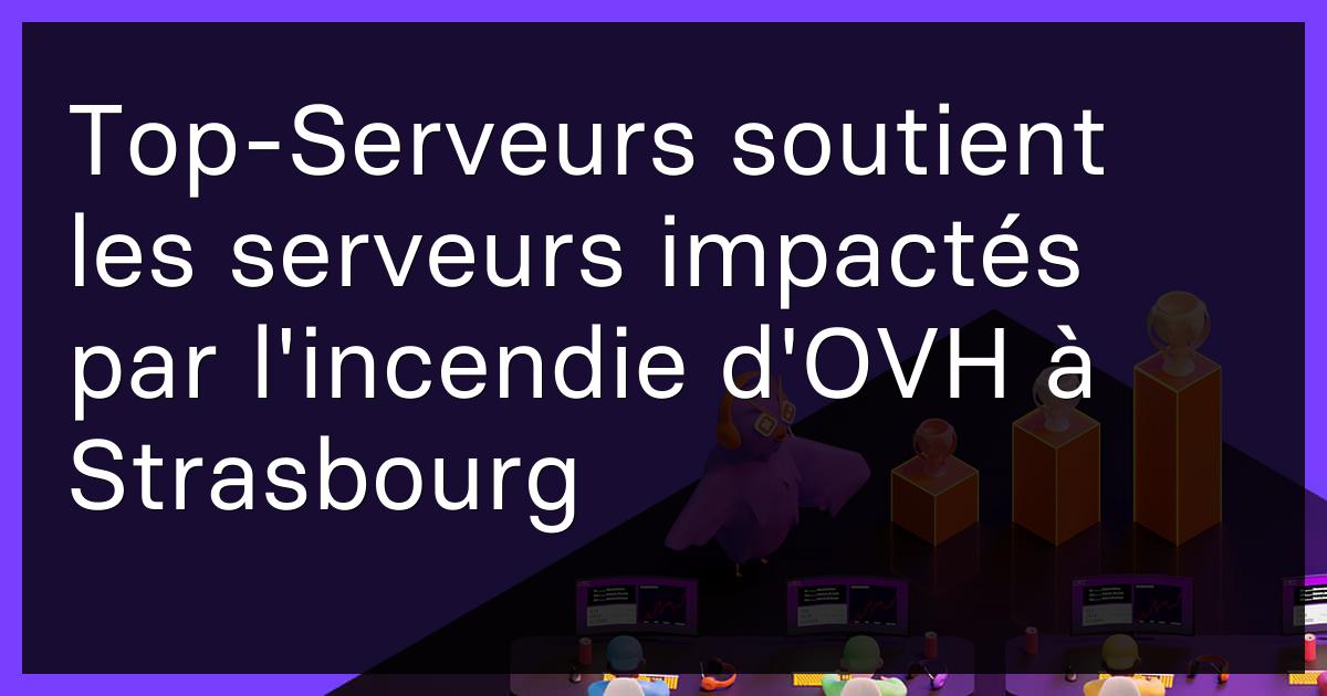 Top-Serveurs soutient les serveurs impactés par l'incendie d'OVH à Strasbourg